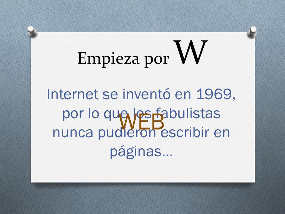 Empieza por W Internet se inventó en 1969, por lo que los fabulistas nunca pudieron escribir en páginas...
