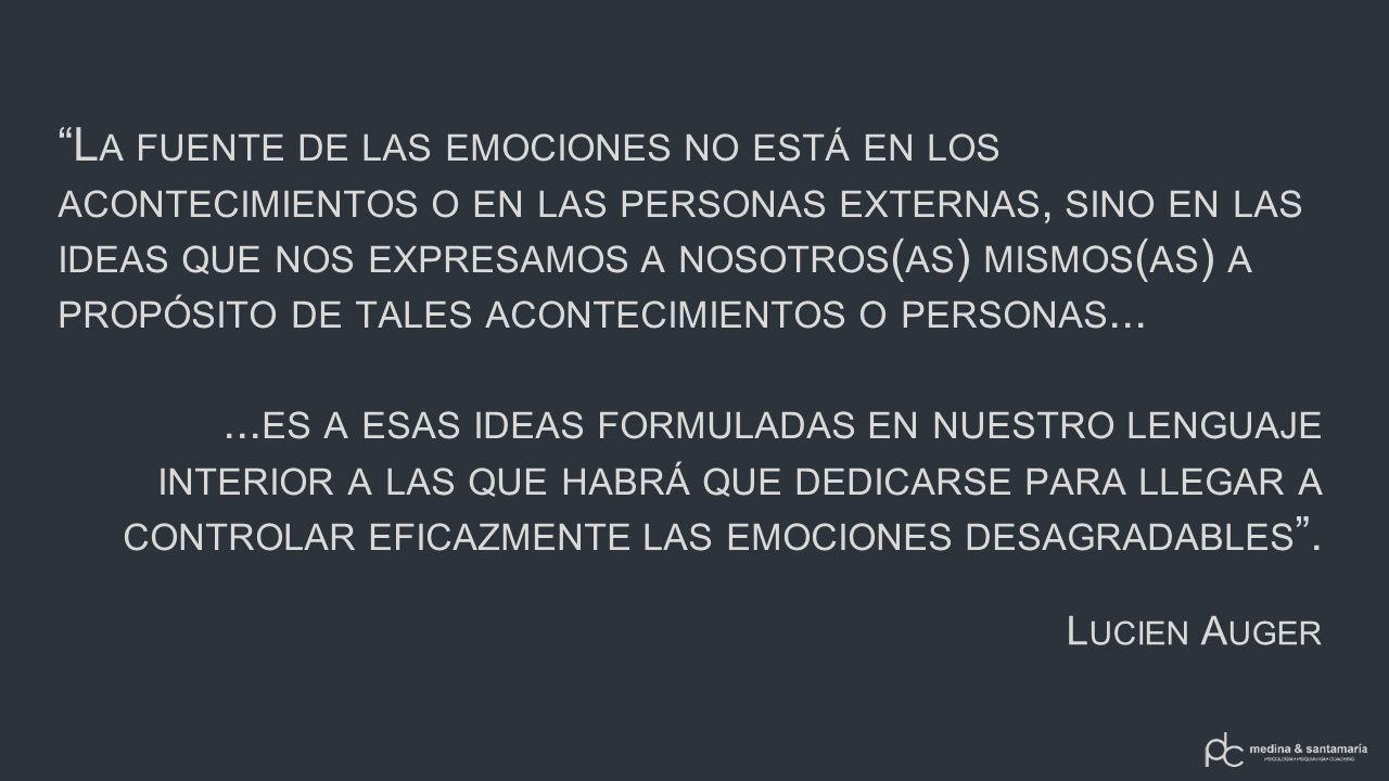 La fuente de las emociones no está en los acontecimientos o en las personas externas, sino en las ideas que nos expresamos a nosotros(as) mismos(as) a propósito de tales acontecimientos o personas...