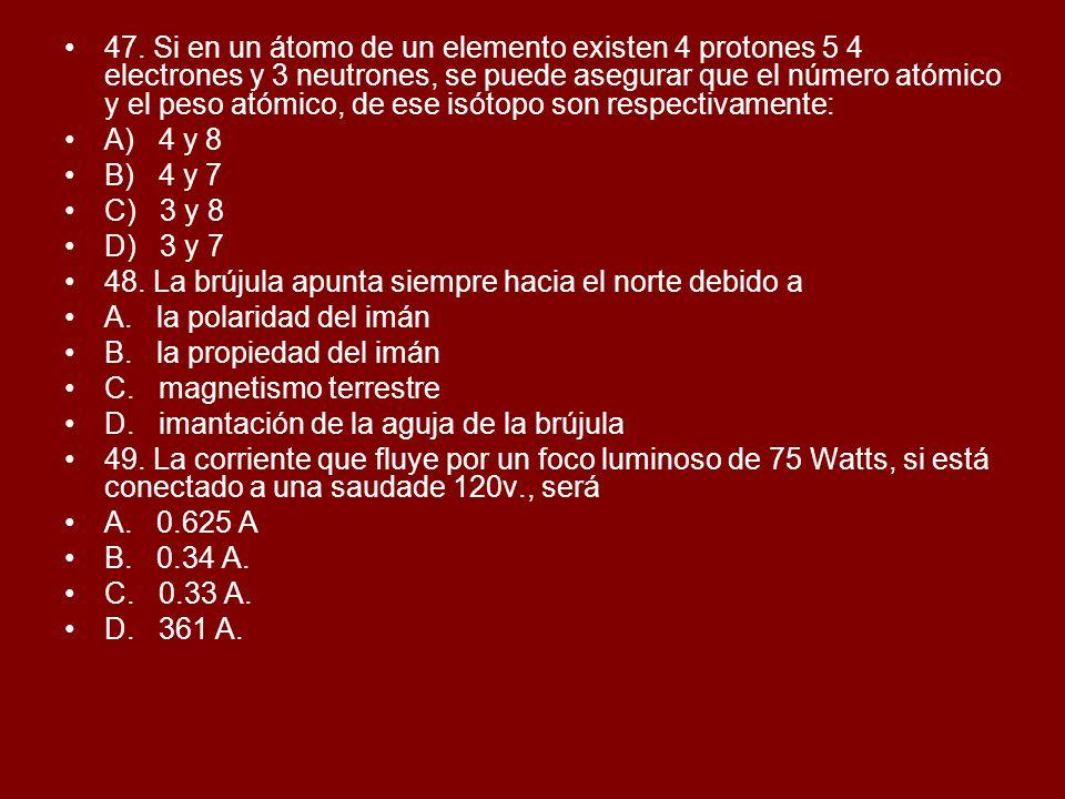 47. Si en un átomo de un elemento existen 4 protones 5 4 electrones y 3 neutrones, se puede asegurar que el número atómico y el peso atómico, de ese isótopo son respectivamente:
