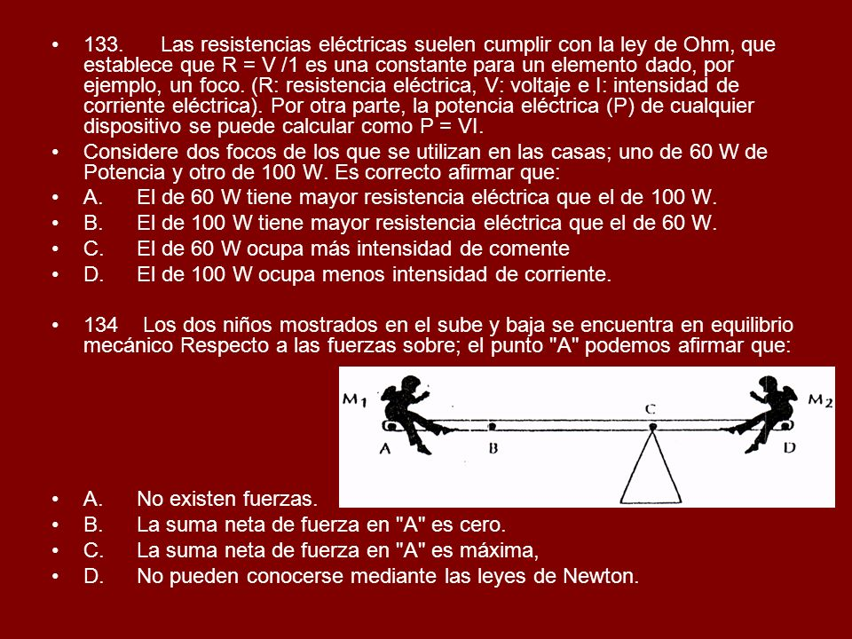 133. Las resistencias eléctricas suelen cumplir con la ley de Ohm, que establece que R = V /1 es una constante para un elemento dado, por ejemplo, un foco. (R: resistencia eléctrica, V: voltaje e I: intensidad de corriente eléctrica). Por otra parte, la potencia eléctrica (P) de cualquier dispositivo se puede calcular como P = VI.