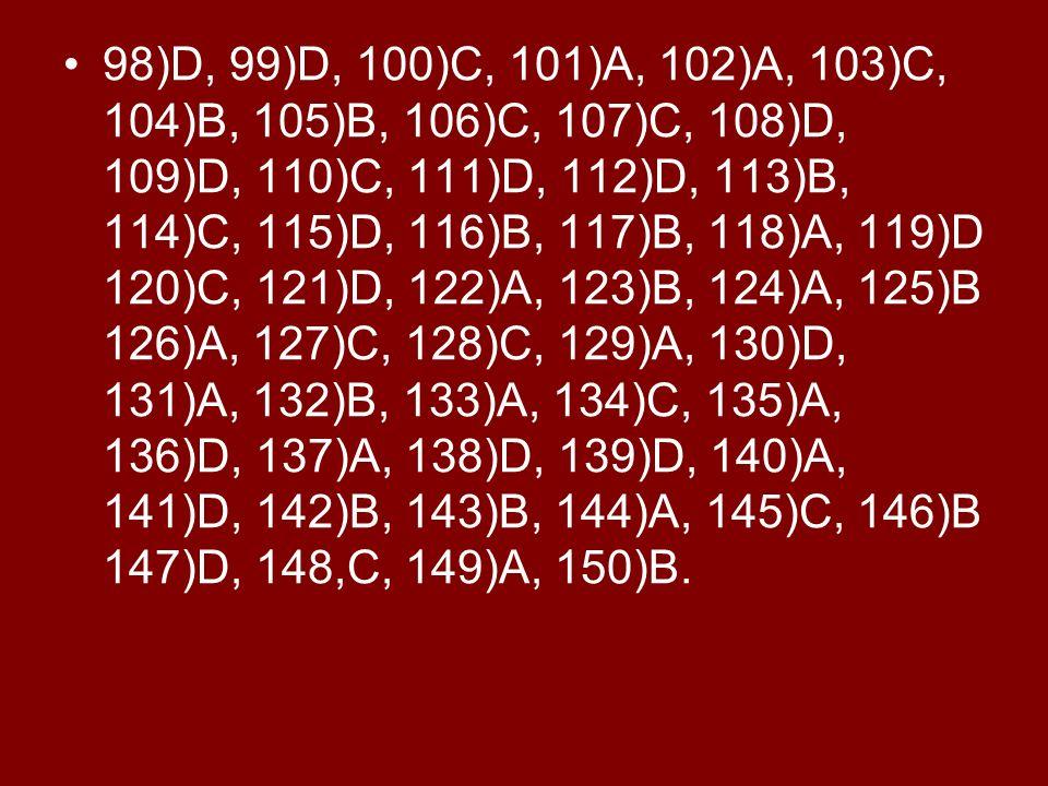 98)D, 99)D, 100)C, 101)A, 102)A, 103)C, 104)B, 105)B, 106)C, 107)C, 108)D, 109)D, 110)C, 111)D, 112)D, 113)B, 114)C, 115)D, 116)B, 117)B, 118)A, 119)D 120)C, 121)D, 122)A, 123)B, 124)A, 125)B 126)A, 127)C, 128)C, 129)A, 130)D, 131)A, 132)B, 133)A, 134)C, 135)A, 136)D, 137)A, 138)D, 139)D, 140)A, 141)D, 142)B, 143)B, 144)A, 145)C, 146)B 147)D, 148,C, 149)A, 150)B.