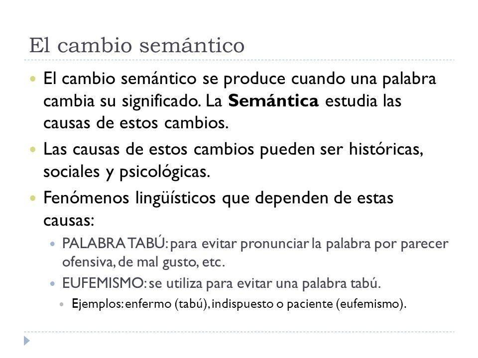 El cambio semántico El cambio semántico se produce cuando una palabra cambia su significado. La Semántica estudia las causas de estos cambios.