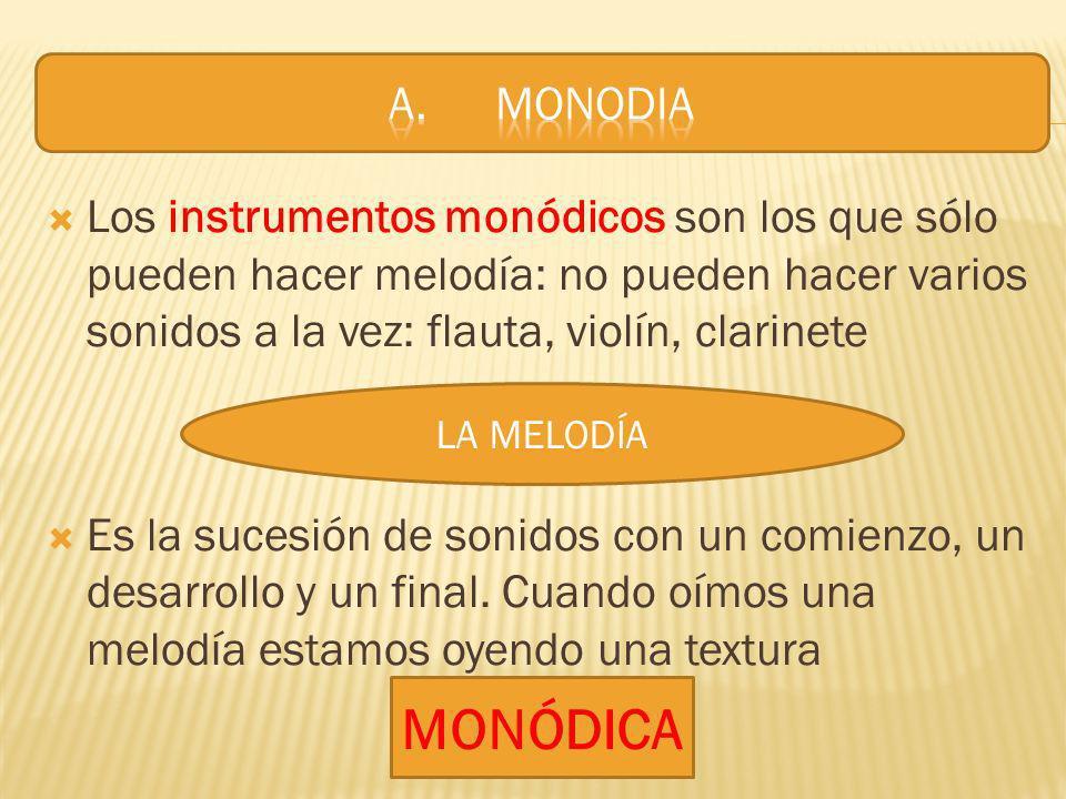 A. MONODIALos instrumentos monódicos son los que sólo pueden hacer melodía: no pueden hacer varios sonidos a la vez: flauta, violín, clarinete.