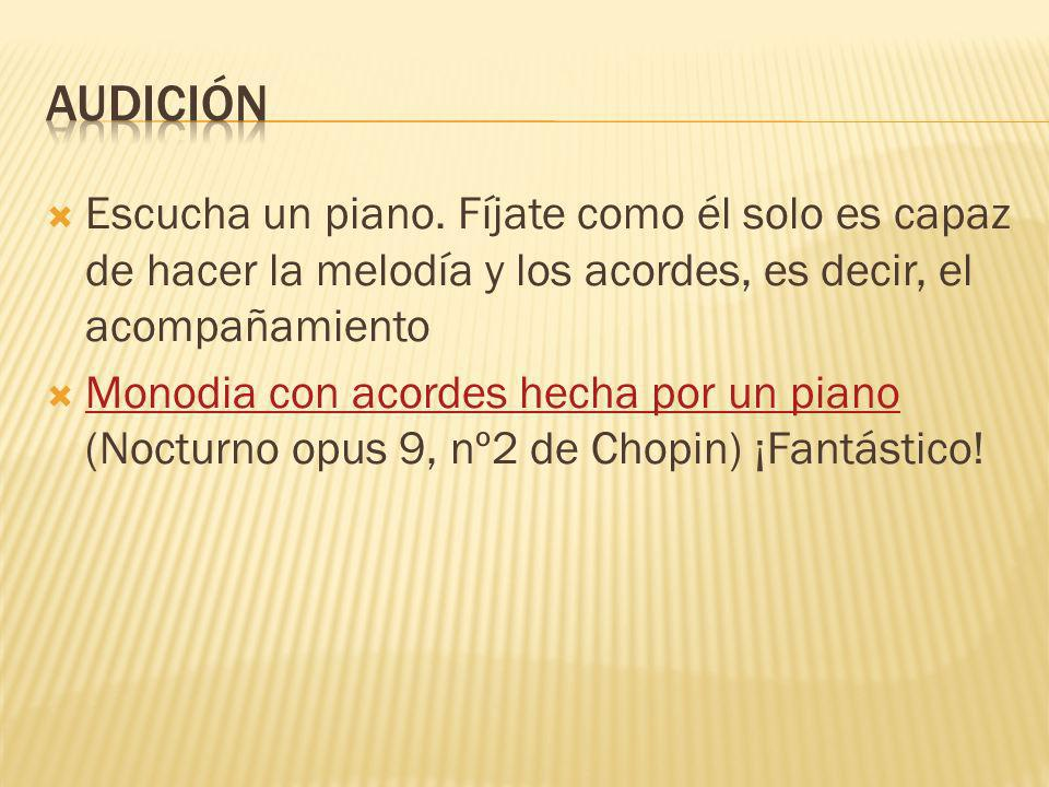 AUDICIÓNEscucha un piano. Fíjate como él solo es capaz de hacer la melodía y los acordes, es decir, el acompañamiento.