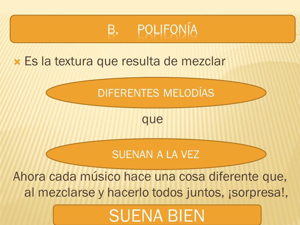 SUENA BIEN B. POLIFONÍA Es la textura que resulta de mezclar que