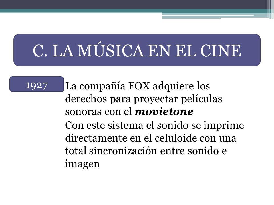 C. LA MÚSICA EN EL CINE La compañía FOX adquiere los derechos para proyectar películas sonoras con el movietone.