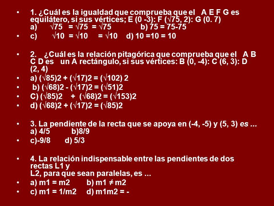1. ¿Cuál es la igualdad que comprueba que el A E F G es equilátero, si sus vértices; E (0 -3): F (√75, 2): G (0. 7) a) √75 = √75 = √75 b) 75 = 75-75