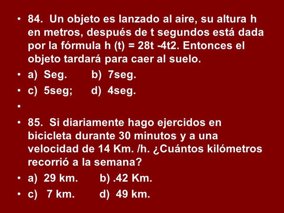 84. Un objeto es lanzado al aire, su altura h en metros, después de t segundos está dada por la fórmula h (t) = 28t -4t2. Entonces el objeto tardará para caer al suelo.