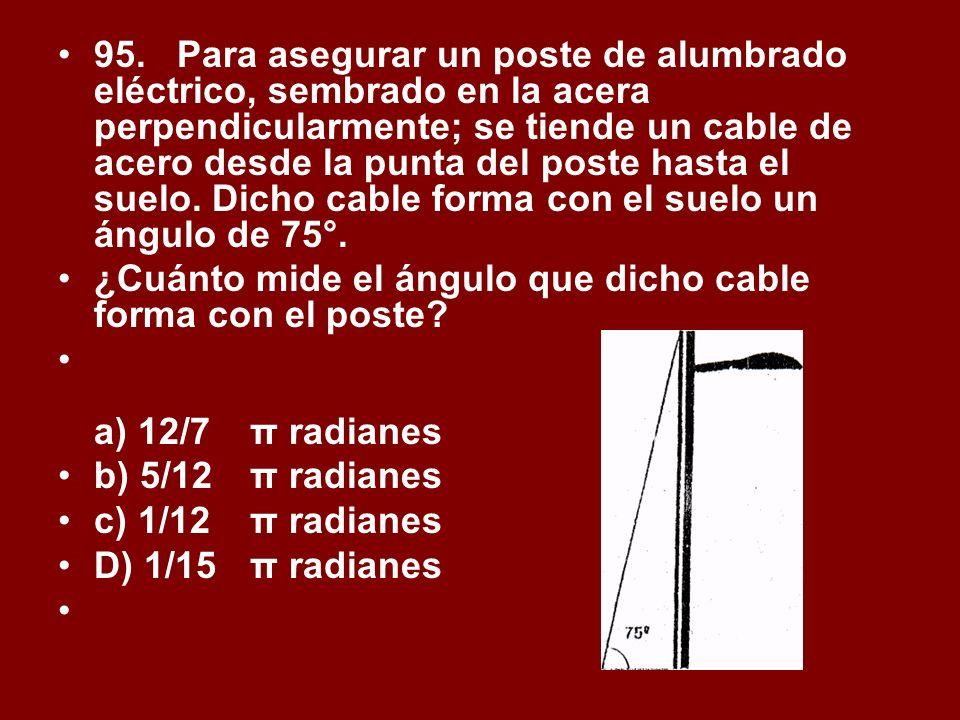 95. Para asegurar un poste de alumbrado eléctrico, sembrado en la acera perpendicularmente; se tiende un cable de acero desde la punta del poste hasta el suelo. Dicho cable forma con el suelo un ángulo de 75°.
