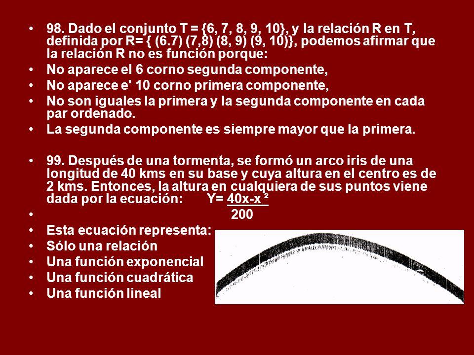 98. Dado el conjunto T = {6, 7, 8, 9, 10}, y la relación R en T, definida por R= { (6.7) (7,8) (8, 9) (9, 10)}, podemos afirmar que la relación R no es función porque:
