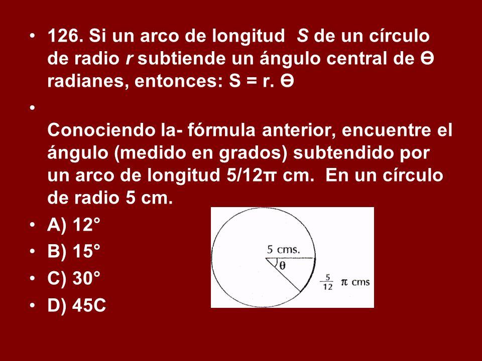 126. Si un arco de longitud S de un círculo de radio r subtiende un ángulo central de Ө radianes, entonces: S = r. Ө