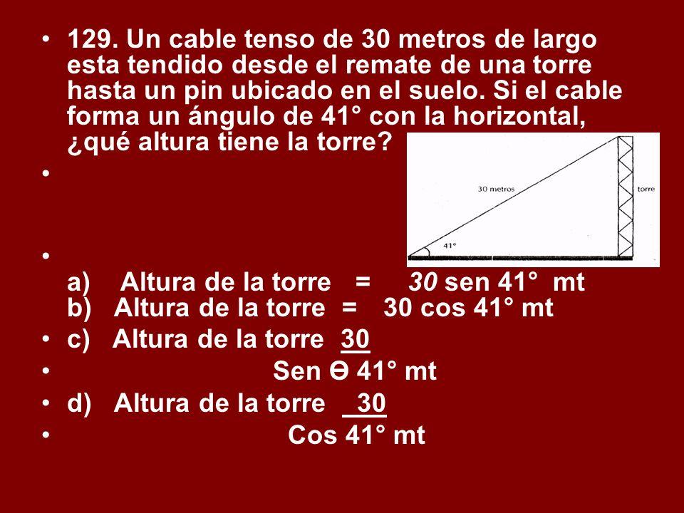 129. Un cable tenso de 30 metros de largo esta tendido desde el remate de una torre hasta un pin ubicado en el suelo. Si el cable forma un ángulo de 41° con la horizontal, ¿qué altura tiene la torre