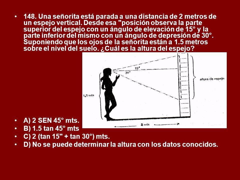 148. Una señorita está parada a una distancia de 2 metros de un espejo vertical. Desde esa posición observa la parte superior del espejo con un ángulo de elevación de 15° y la parte inferior del mismo con un ángulo de depresión de 30°. Suponiendo que los ojos de la señorita están a 1.5 metros sobre el nivel del suelo. ¿Cuál es la altura del espejo