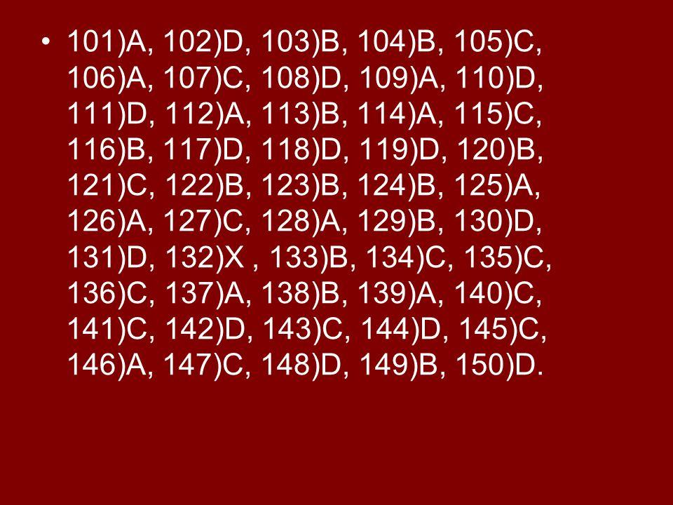 101)A, 102)D, 103)B, 104)B, 105)C, 106)A, 107)C, 108)D, 109)A, 110)D, 111)D, 112)A, 113)B, 114)A, 115)C, 116)B, 117)D, 118)D, 119)D, 120)B, 121)C, 122)B, 123)B, 124)B, 125)A, 126)A, 127)C, 128)A, 129)B, 130)D, 131)D, 132)X , 133)B, 134)C, 135)C, 136)C, 137)A, 138)B, 139)A, 140)C, 141)C, 142)D, 143)C, 144)D, 145)C, 146)A, 147)C, 148)D, 149)B, 150)D.