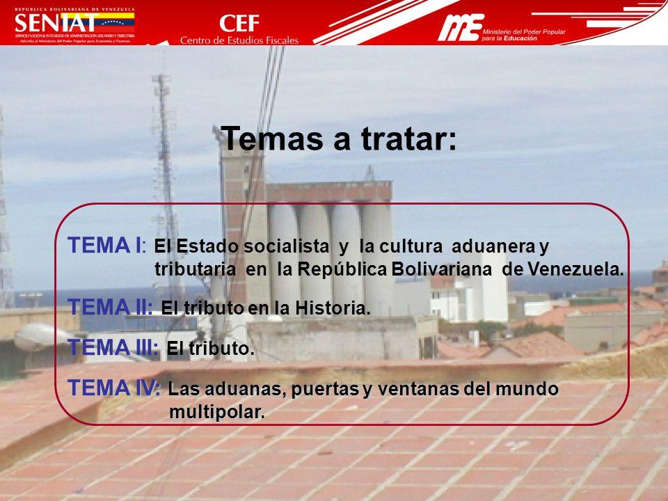 Temas a tratar: TEMA I: El Estado socialista y la cultura aduanera y tributaria en la República Bolivariana de Venezuela.