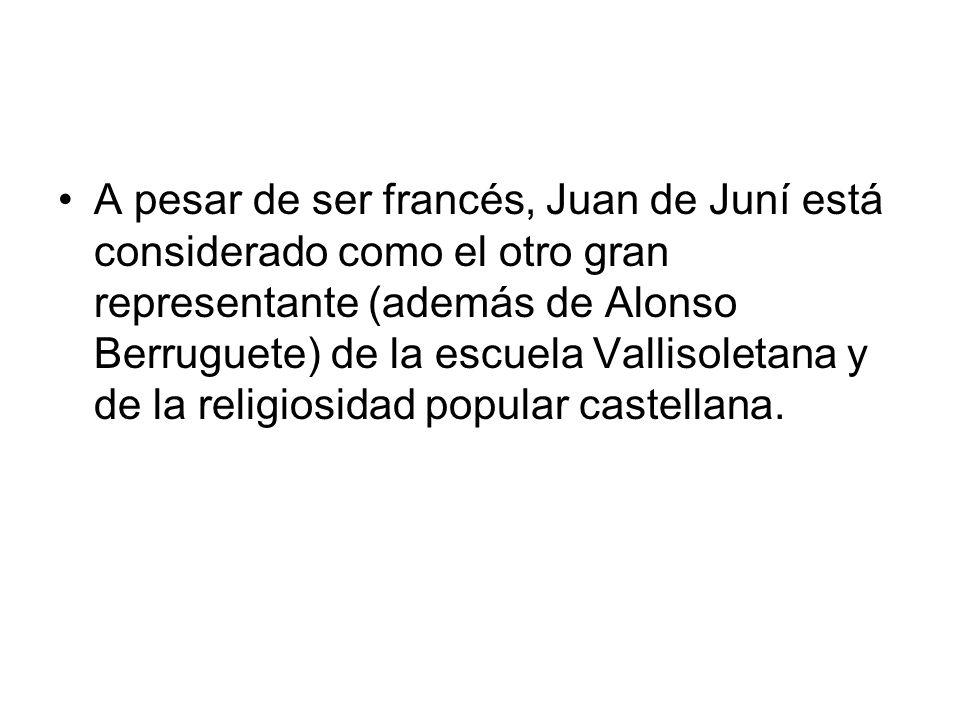 A pesar de ser francés, Juan de Juní está considerado como el otro gran representante (además de Alonso Berruguete) de la escuela Vallisoletana y de la religiosidad popular castellana.
