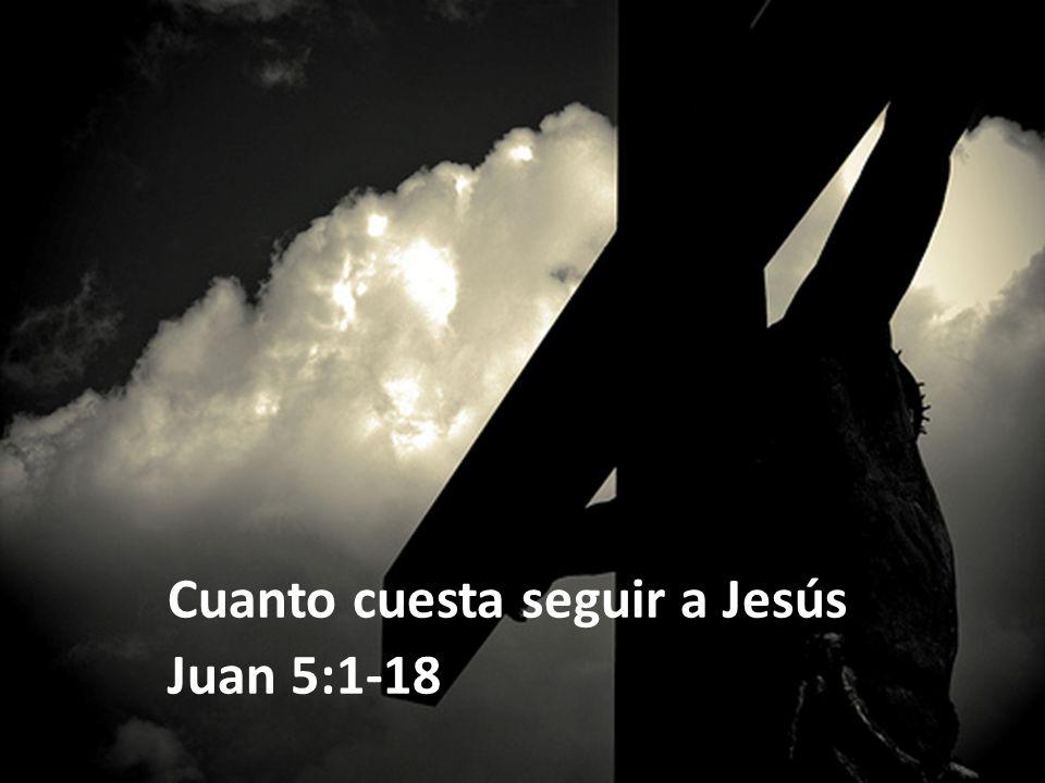 Cuanto cuesta seguir a Jesús Juan 5:1-18