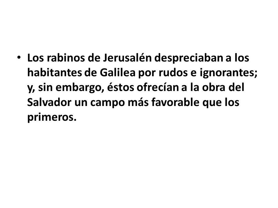 Los rabinos de Jerusalén despreciaban a los habitantes de Galilea por rudos e ignorantes; y, sin embargo, éstos ofrecían a la obra del Salvador un campo más favorable que los primeros.