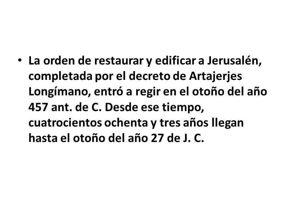 La orden de restaurar y edificar a Jerusalén, completada por el decreto de Artajerjes Longímano, entró a regir en el otoño del año 457 ant.
