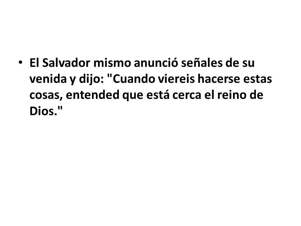El Salvador mismo anunció señales de su venida y dijo: Cuando viereis hacerse estas cosas, entended que está cerca el reino de Dios.