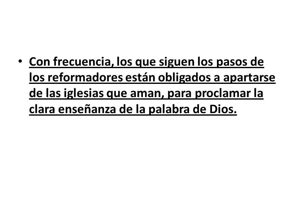 Con frecuencia, los que siguen los pasos de los reformadores están obligados a apartarse de las iglesias que aman, para proclamar la clara enseñanza de la palabra de Dios.
