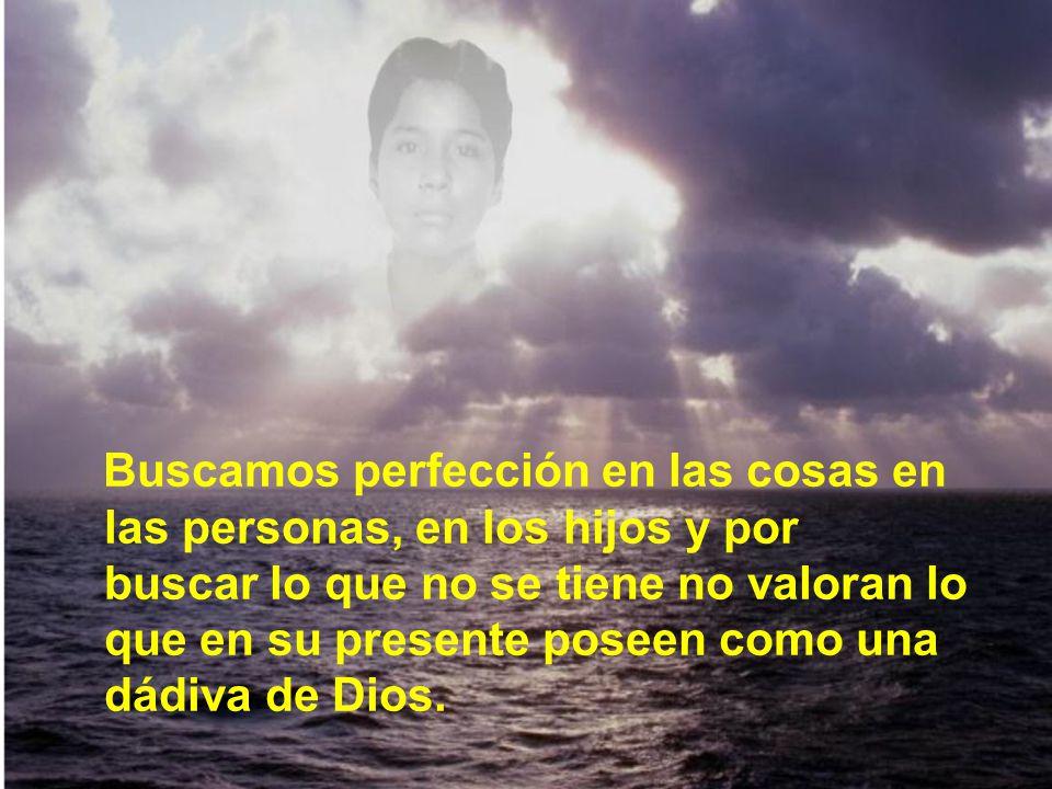 Buscamos perfección en las cosas en las personas, en los hijos y por buscar lo que no se tiene no valoran lo que en su presente poseen como una dádiva de Dios.