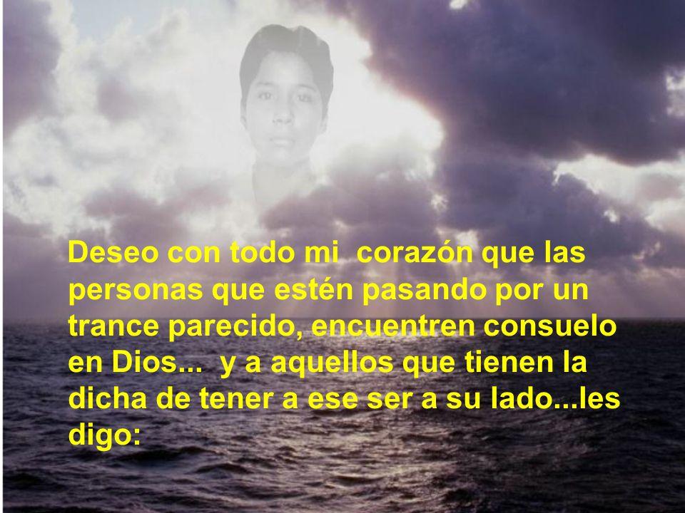 Deseo con todo mi corazón que las personas que estén pasando por un trance parecido, encuentren consuelo en Dios...