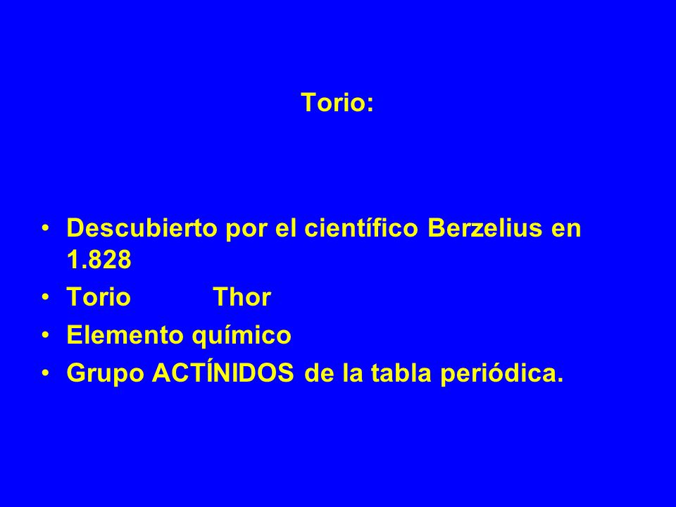 Torio:Descubierto por el científico Berzelius en 1.828.