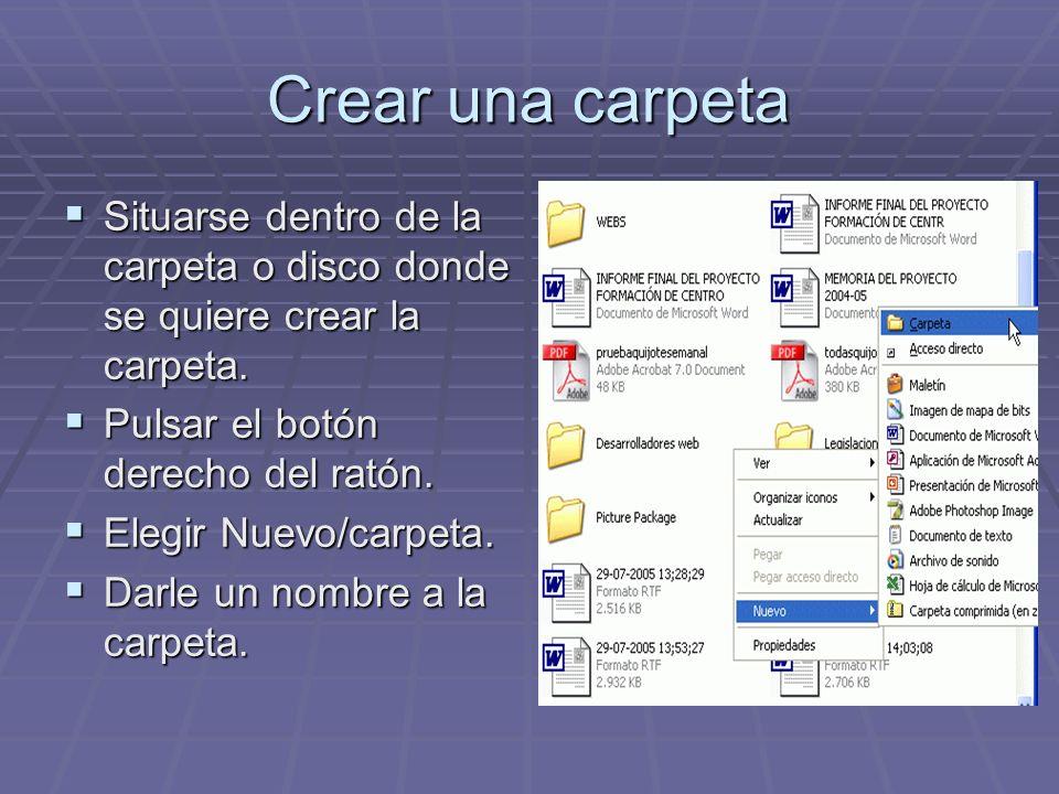 Crear una carpetaSituarse dentro de la carpeta o disco donde se quiere crear la carpeta. Pulsar el botón derecho del ratón.