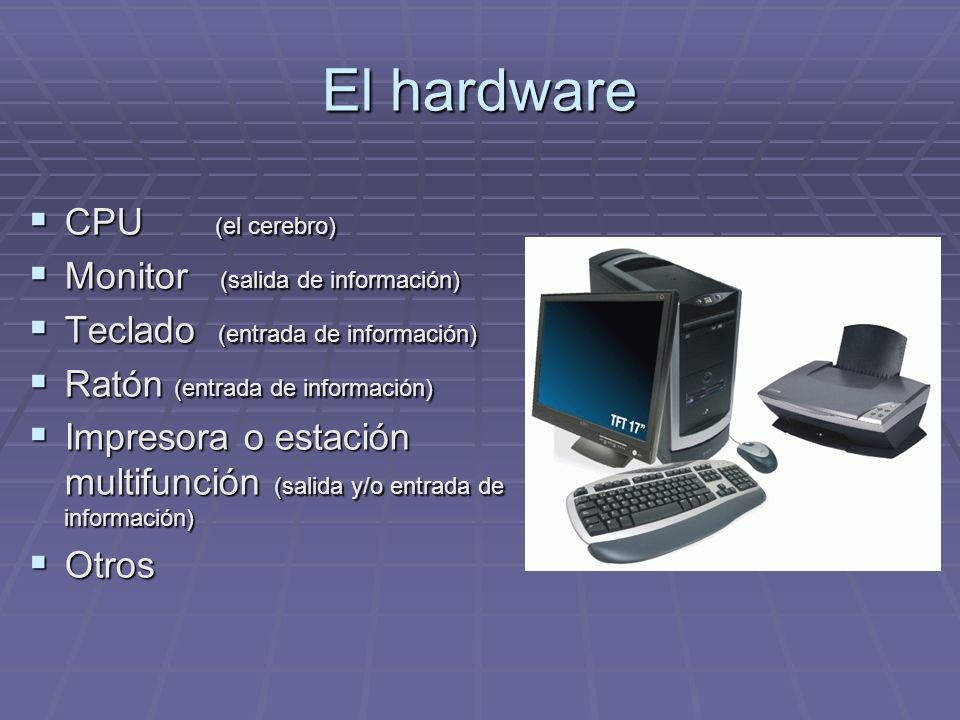 El hardware CPU (el cerebro) Monitor (salida de información)