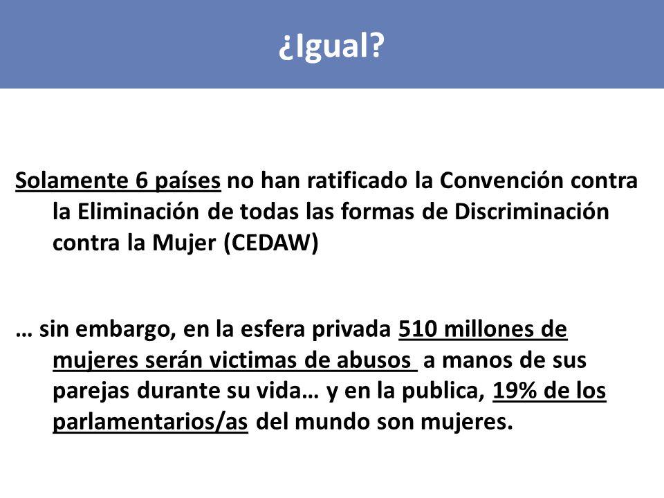 ¿Igual Solamente 6 países no han ratificado la Convención contra la Eliminación de todas las formas de Discriminación contra la Mujer (CEDAW)