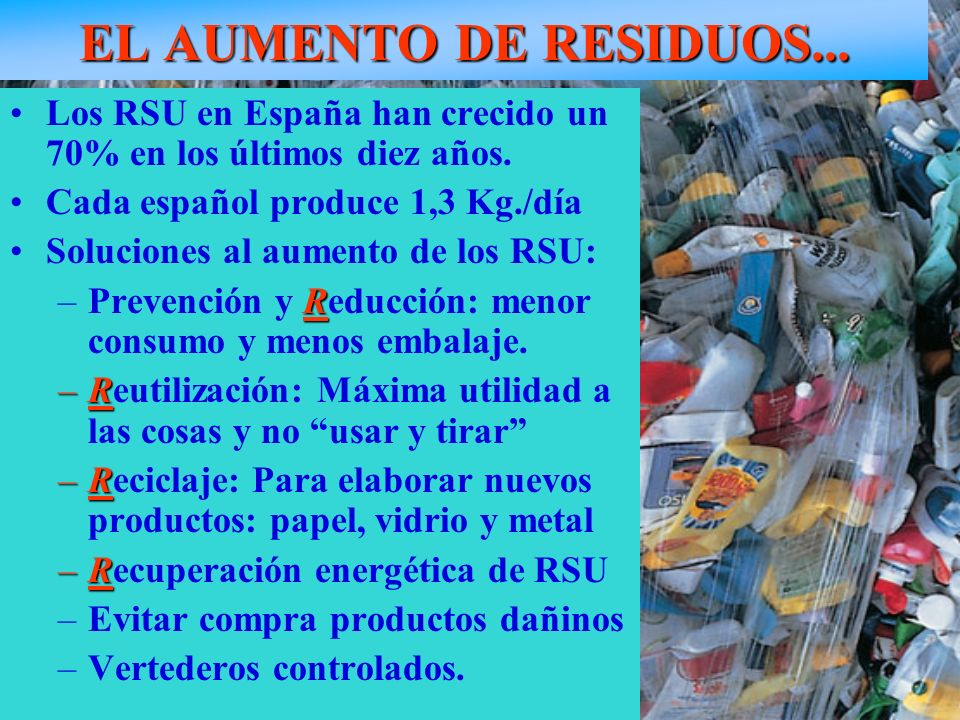 EL AUMENTO DE RESIDUOS...Los RSU en España han crecido un 70% en los últimos diez años. Cada español produce 1,3 Kg./día.