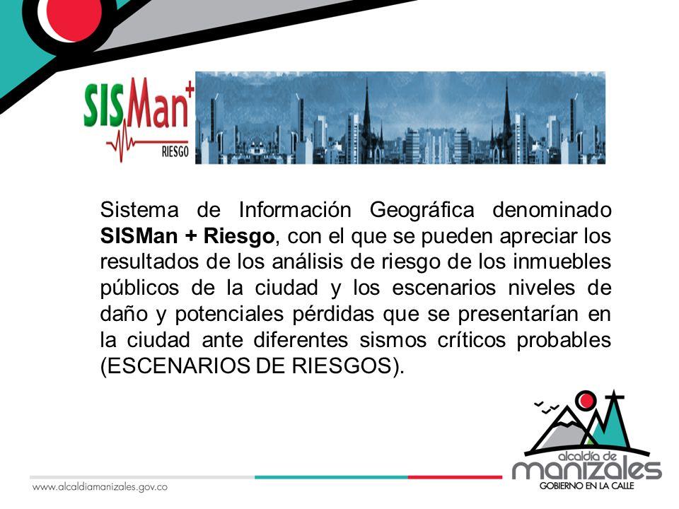 Sistema de Información Geográfica denominado SISMan + Riesgo, con el que se pueden apreciar los resultados de los análisis de riesgo de los inmuebles públicos de la ciudad y los escenarios niveles de daño y potenciales pérdidas que se presentarían en la ciudad ante diferentes sismos críticos probables (ESCENARIOS DE RIESGOS).
