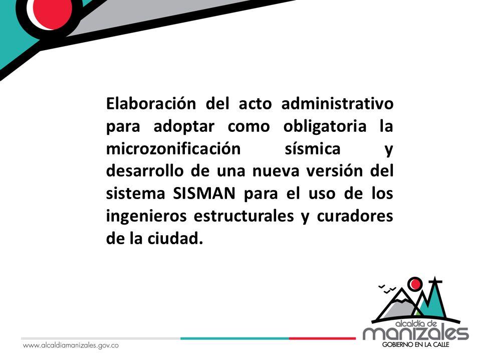 Elaboración del acto administrativo para adoptar como obligatoria la microzonificación sísmica y desarrollo de una nueva versión del sistema SISMAN para el uso de los ingenieros estructurales y curadores de la ciudad.