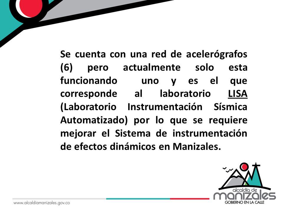 Se cuenta con una red de acelerógrafos (6) pero actualmente solo esta funcionando uno y es el que corresponde al laboratorio LISA (Laboratorio Instrumentación Sísmica Automatizado) por lo que se requiere mejorar el Sistema de instrumentación de efectos dinámicos en Manizales.