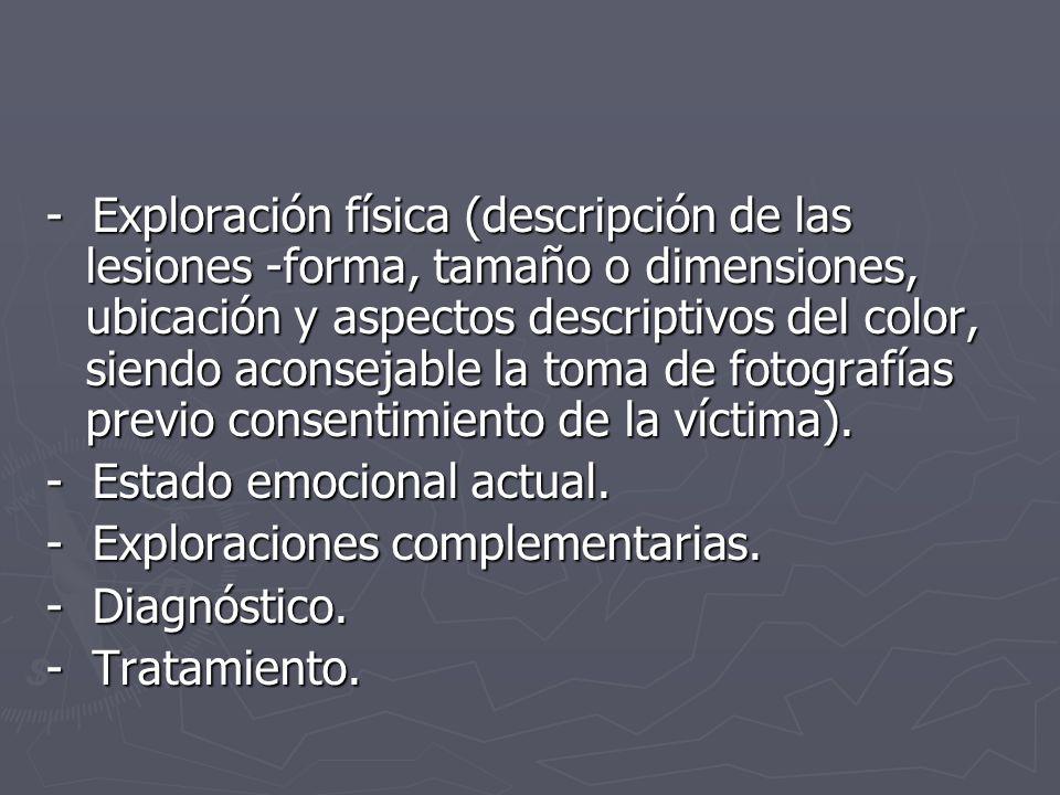 - Exploración física (descripción de las lesiones -forma, tamaño o dimensiones, ubicación y aspectos descriptivos del color, siendo aconsejable la toma de fotografías previo consentimiento de la víctima).