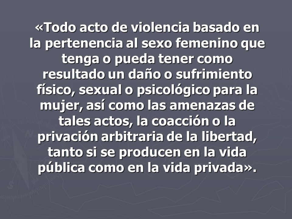 «Todo acto de violencia basado en la pertenencia al sexo femenino que tenga o pueda tener como resultado un daño o sufrimiento físico, sexual o psicológico para la mujer, así como las amenazas de tales actos, la coacción o la privación arbitraria de la libertad, tanto si se producen en la vida pública como en la vida privada».