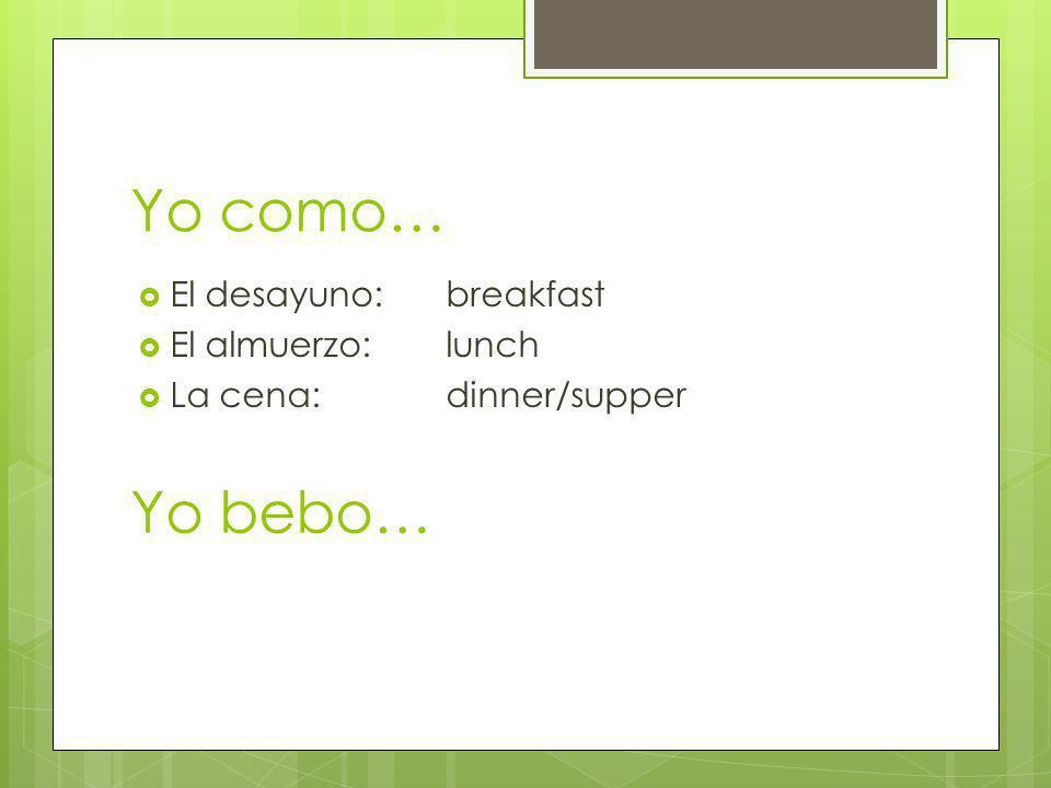 Yo como… Yo bebo… El desayuno: breakfast El almuerzo: lunch