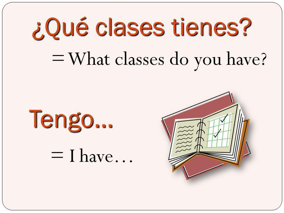 ¿Qué clases tienes = What classes do you have Tengo… = I have…
