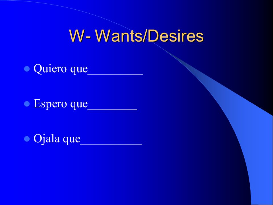W- Wants/Desires Quiero que_________ Espero que________