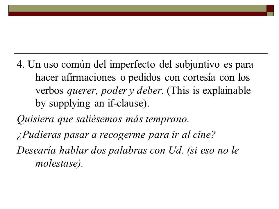 4. Un uso común del imperfecto del subjuntivo es para hacer afirmaciones o pedidos con cortesía con los verbos querer, poder y deber. (This is explainable by supplying an if-clause).