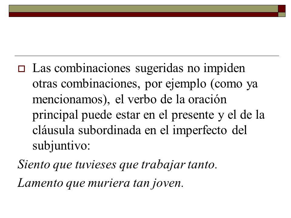 Las combinaciones sugeridas no impiden otras combinaciones, por ejemplo (como ya mencionamos), el verbo de la oración principal puede estar en el presente y el de la cláusula subordinada en el imperfecto del subjuntivo: