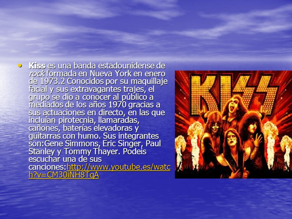 Kiss es una banda estadounidense de rock formada en Nueva York en enero de 1973.2 Conocidos por su maquillaje facial y sus extravagantes trajes, el grupo se dio a conocer al público a mediados de los años 1970 gracias a sus actuaciones en directo, en las que incluían pirotecnia, llamaradas, cañones, baterías elevadoras y guitarras con humo.