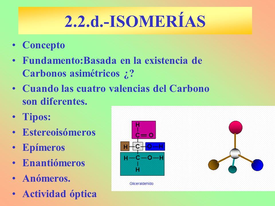 2.2.d.-ISOMERÍAS Concepto. Fundamento:Basada en la existencia de Carbonos asimétricos ¿ Cuando las cuatro valencias del Carbono son diferentes.