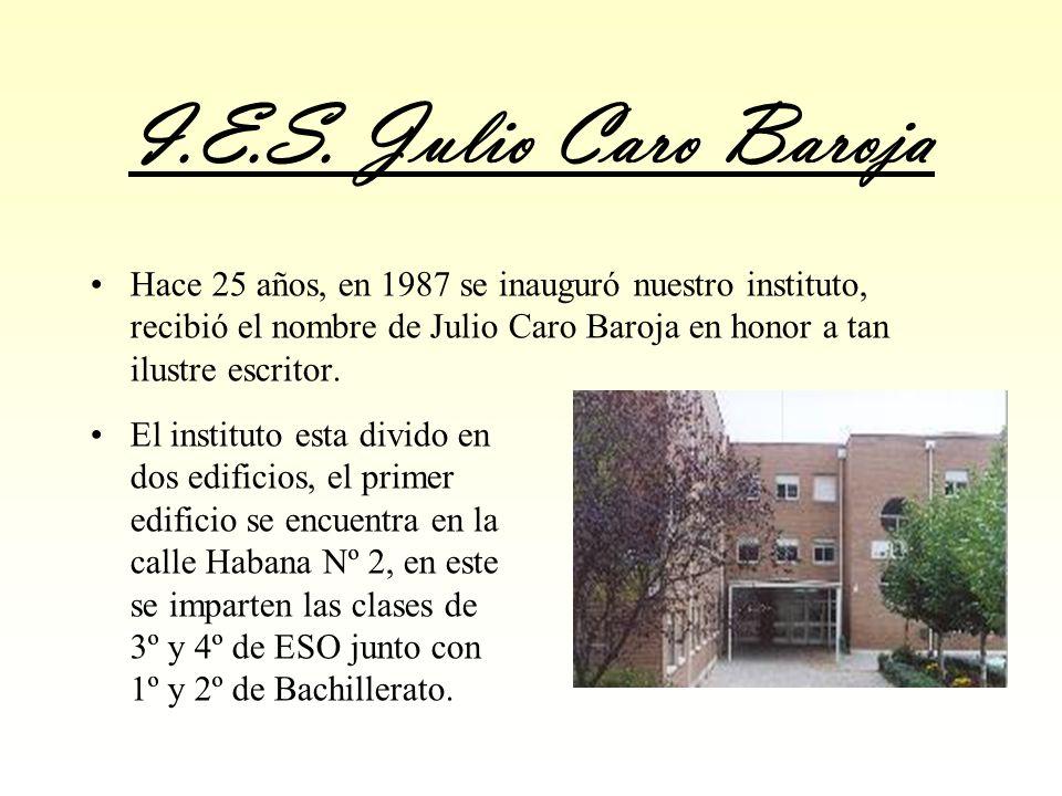 I.E.S. Julio Caro Baroja Hace 25 años, en 1987 se inauguró nuestro instituto, recibió el nombre de Julio Caro Baroja en honor a tan ilustre escritor.