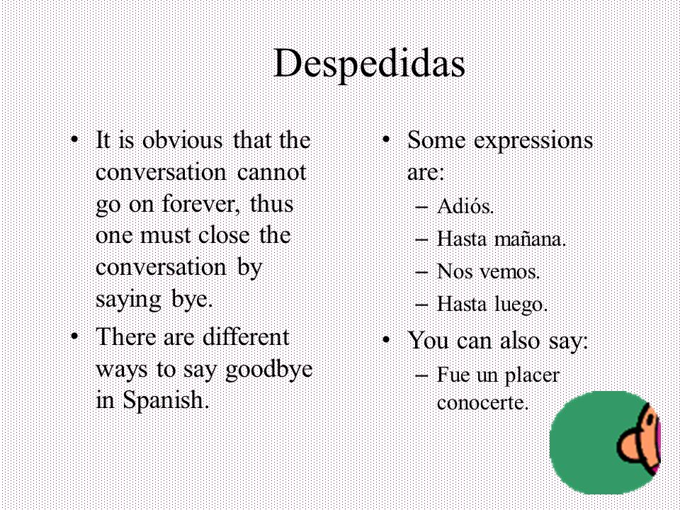 Despedidas It is obvious that the conversation cannot go on forever, thus one must close the conversation by saying bye.
