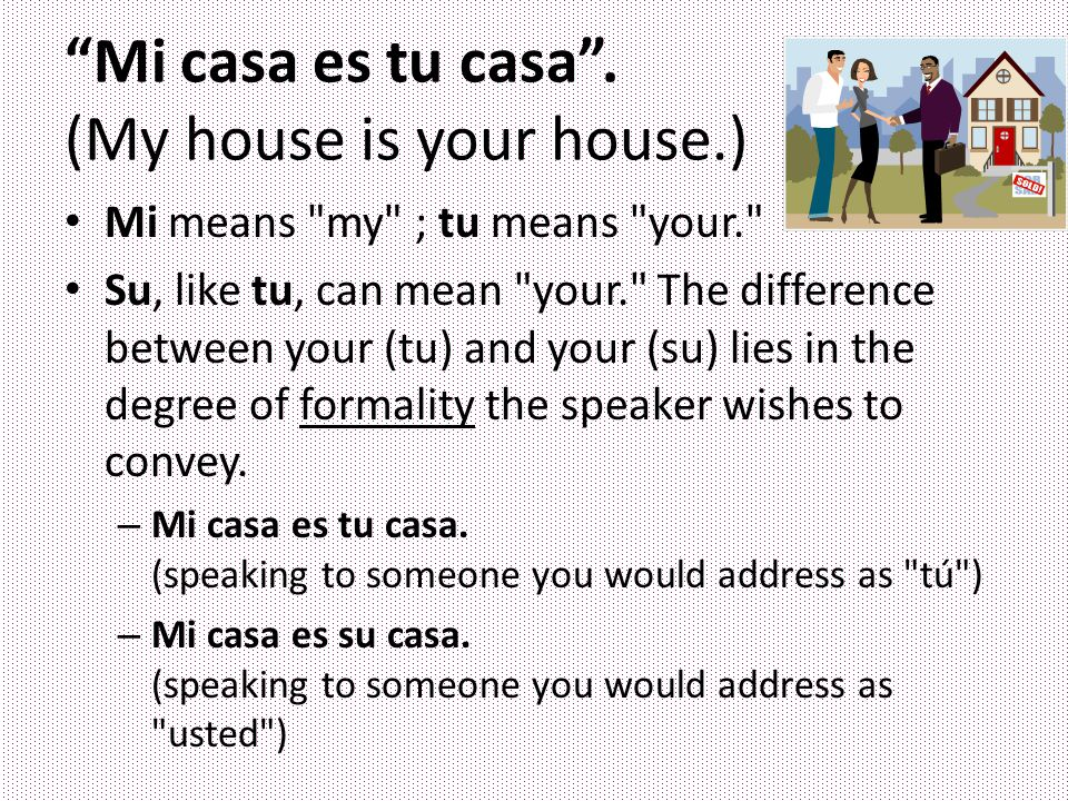 Mi casa es tu casa . (My house is your house.)