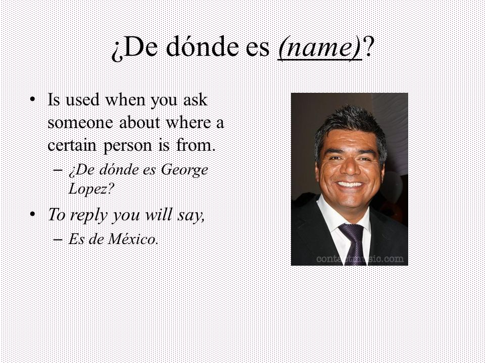 ¿De dónde es (name) Is used when you ask someone about where a certain person is from. ¿De dónde es George Lopez