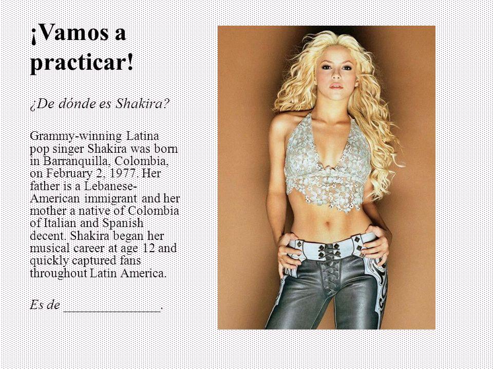 ¡Vamos a practicar! ¿De dónde es Shakira Es de ______________.