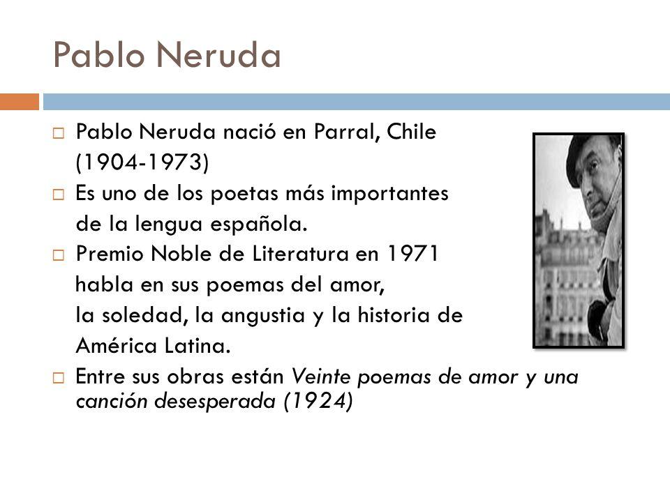 Pablo Neruda Pablo Neruda nació en Parral, Chile (1904-1973)